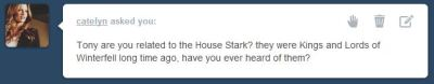 ask-avengerinitiative:  Tony: Winterfell sounds familiar… JARVIS, where have I heard that before? JARVIS: I believe from the stories of your youth, sir. History lessons, really. Tony: No wonder it didn't stick. So what? JARVIS: You are indeed supposedly affiliated with this house. Whether by blood or assumed name. Tony: I knew I was royalty. JARVIS: Upon a throne of iron, sir. Tony: Funny, JARVIS.