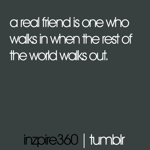 inzpire360:  A real friend is one who walks in when the rest of the world walks out.