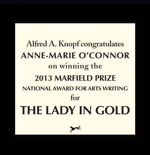 The 2013 Marfield Prize National Award for Arts Writing goes to The Lady in Gold, The Extraordinary Tale of Gustav Klimt's Masterpiece, Portrait of Adele Bloch-Bauer, By Anne-Marie O'Connor, published by Alfred A. Knopf
