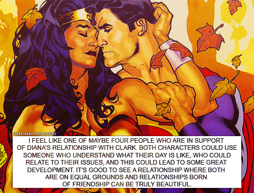 msmeiriona:  shield-agent-merrick:  I don't oppose the Wondy/Supes relationship in concept. I haven't read any of the Nu52 stuff, but I've liked it in some elseworlds. I do strongly disagree with the subtext of this confession that Supes & Lois aren't equals. Also, Superman and Lois Lane IS a relationship born of friendship.   What about the subtext that Diana can only be with someone who she is not physically stronger than? It's like the gut response to Diana being in a relationship tends towards panic if she happens to be more powerful. The idea I get is cavemen nerdthings going: OH NO STRONG WOMAN, CANNOT HAVE WOMAN AM STRONGER THAN MAN! ME READER HATE STRONG CHARACTER IF NOT AM JUST LIKE ME! QUICK GIVE STRONG WOMAN TO STRONGER MAN! THEN WOMAN NOT TOO STRONG FOR ME READER! ME READER HATE WOMAN WHO AM STRONGER THAN MAN!  I hadn't thought of that before. I think it's probably true for some, though not all, because there are lots of relationships in comics where the woman is more powerful than the guy and folks ship them anyway. Although now that I think of it, TBH a lot of the Wondy/Superman shipping is probably less comic fandom & more casuals. Wondy & Supes are two of the big characters non-comics fans know, so you get more people putting them together. Meanwhile nobody cares that Jean Grey is more powerful than Cyclops or Wolverine, or Rogue (during most of her history) way stronger than Gambit.