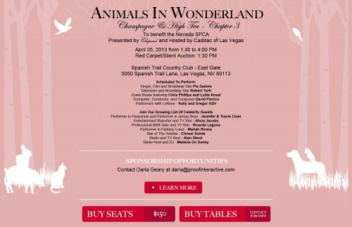 Join Las #Vegas Entertainers & Celebrities supporting Nevada SPCA Benefit at Spanish Trail Country Club April 25  Animals in Wonderland Champagne & High Tea - Chapter 3  To benefit the Nevada SPCA Presented by Chopard and Hosted by Cadillac of Las Vegas April 25, 2013 from 1:30 to 4:00 PM Red Carpet/Silent Auction: 1:30 PM  Spanish Trail Country Club - East Gate 5050 Spanish Trail Lane, Las Vegas, NV 89113  Scheduled To Perform: Singer, Film and Broadway Star - Pia Zadora Television and Broadway Star - Robert Torti Zowie Bowie featuring - Chris Phillips and Lydia Ansel Trumpeter, Conductor, and Composer - David Perrico Performers with LeReve - Kelly and Gregor H2H  Join Our Growing List Of Celebrity Guests Performer in Peepshow and Performer in Jersey Boys - Jennifer & Travis Cloer Entertainment Reporter and TV Star - Alicia Jacobs Professional BMX rider and TV Star - Ricardo Laguna Performer in Fantasy Luxor - Mariah Rivera  Star of The Scintas - Chrissi Scinta Radio and TV Host - Alan Stock Radio Host and DJ - Melanie On Sunny   And of course, The Vegas Underground founder, and 'Cadillac' of Las Vegas drummers, LJ Harness!  Tickets, Sponsorships, and Contact information:Nevada SPCA  Like NV SPCA on FacebookTheVegasUnderground.com Follow The Vegas Underground on Twitter @VegasUndergrnd Join our Facebook Group