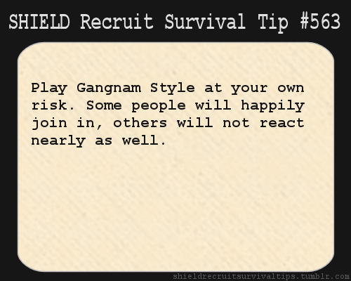 S.H.I.E.L.D. Recruit Survival Tip #563: Play Gangnam Style at your own risk. Some people will happily join in, others will not react nearly as well. [Submitted by papermassacre]