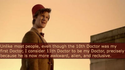Unlike most people, even though the 10th Doctor was my first Doctor, I consider 11th Doctor to be my Doctor, precisely because he is now more awkward, alien, and reclusive.