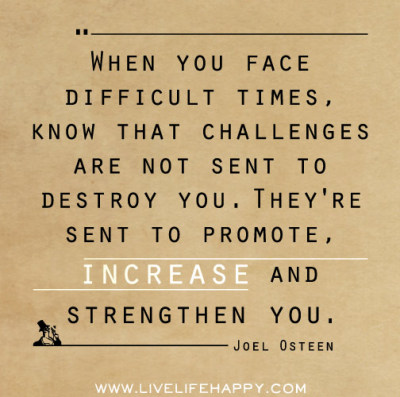 deeplifequotes:  When you face difficult times, know that challenges are not sent to destroy you. They're sent to promote, increase and strengthen you. -Joel Osteen