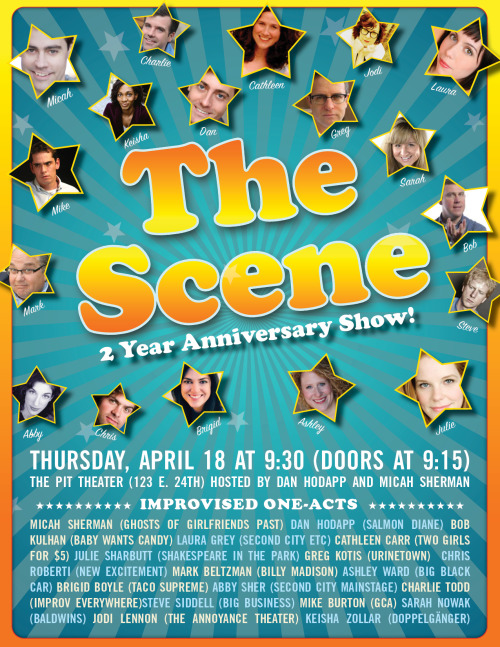 THE SCENE'S TWO YEAR ANNIVERSARY SHOW!   You'll want to get your tickets in advance for this one: http://www.brownpapertickets.com/event/319136 Let us know if you're coming! THE SCENE PLAYERSBob Kulhan (Baby Wants Candy, Second City)Laura Grey (Salmon Diane, Second City)Cathleen Carr (Two Girls for Five Bucks, Birds)Julie Sharbutt (Gravid Water, Birds)Dan Hodapp (Beige, Salmon Diane)Micah Sherman (Second City, Baby Wants Candy) ACT TWOGreg Kotis (Urinetown)Chris Roberti (Birds, New Excitement!)Mark Beltzman (Second City, Billy Madison, Re-Animator: The Musical)Ashley Ward (The Faculty, Big Black Car)Brigid Boyle (The Baldwins, Taco Supreme)Abby Sher (Second City, Improv Olympic) FIRST ACTCharlie Todd (Improv Everywhere, The Curfew)Steve Sidell (Totally, Yes!)Michael Burton (GCA, Act One)Sarah Nowak (National Scandal, The Baldwins)Jodi Lennon (The Annoyance Theatre, Exit 57, Screw Doggies)Keisha Zollar (Doppleganger, Nobody's Token) The Scene at The People's Improv Theater (123 E. 24th Street, NY, NY)Thursday, April 18th @ 9:30 PM (Doors 9:15)Tickets $5 at the door, free for students from any improv theater w. ID!