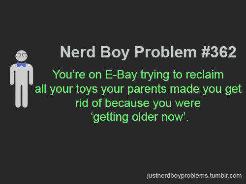 "justnerdboyproblems:  Submitted by anonymous ""You're on e-bay trying to reclaim all your toys your parents made you get rid of because you were 'getting older now'."""