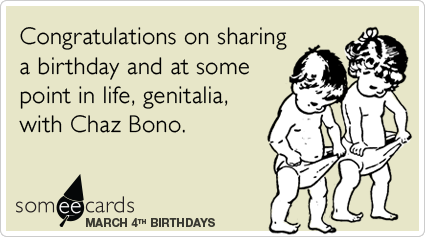 March 4: Congratulations on sharing a birthday and at some point in life, genitalia, with Chaz Bono.Via someecards