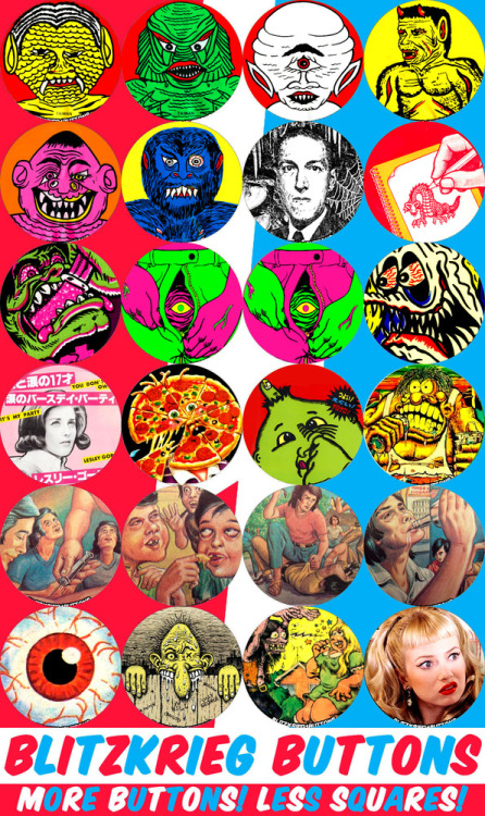 porkmagazine:  ENTER THE GRITTY & GRIMY WORLD OF BLITZKRIEG BUTTONS!!! MENTAL MONSTERS FROM UNDER NEW JERSEY BRIDGES, HP LOVECRAFT LOOKIN' WEIRD, DUNGEONS, DRAGONS, DRAWING, DRINK & TRANSFORM, CHECK OUT MY TROUSER TROLL IN PURPLE & GREEN, ONE EYED WILLY, VENERAL CYCLOPS, ETC, RAT FINK UP CLOSE & PERSONAL, LESLEY GORE IN JAPANESE, PIZZA MY FACE, PICK MY NOSE, GPK, BUKIMI KUN, FREAKING OUT, PROBLEMS IN MEXICO: LOS HEROIN, EL GLUE HUFFING, EL STREETO VIOLENCA, EL ALCOHOLISMO, THE NEW RED EYEBALL, WEIRDO #1 ROBERT CRUMB, NOSY NEIGHBOR, CHARLES MANSON'S GIRL POWERS & TRACI LORD'S GIRL POWERS. AT THE PORK SHOP!!! YOU KNOW?