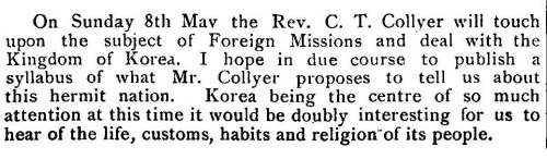 uniwestminsterarchives:  April 1904 On Sunday 8th Mav the Rev. C. T. Collyer will touchupon the subject of Foreign Missions and deal with theKingdom of Korea. I hope in due course to publish asyllabus of what Mr. Collyer proposes to tell us aboutthis hermit nation. Korea being the centre of so muchattention at this time it would be doubly interesting for us tohear of the life, customs, habits and religion of its people.
