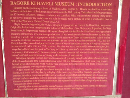 """It was decided in 1992, that the Haveli should be restored and preserved as a musseum of Mewar's aristocratic culture as it may be imagined to have existed in the 18th and 19th centuries. The idea wasn't to realistically reconstruct the past, but to symbolically invoke the spirit of the by-gone culture by means of a few selected objects displayed in a context that would defy the conventional notion of a museum and also save itself from the arduous task of artificial reconstruction of history under the name of authenticity."""