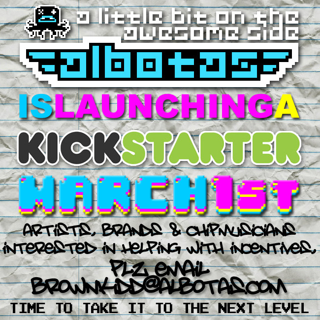 "WE ARE LAUNCHING A KICKSTARTER!!! We're launching a Kickstarter on March 1st to make this site fresher, radder, more… adequate. We want to film a regular series of minidocumentaries about passionate people creating fantastic things. We want to finally be able to afford travelling to all the press events we get invited to. We want to bring you video interviews with your favorite actors, directors, cartoon creators, game developers and more. In a nutshell, we want to bring you more of the fresh content that brought you here in the first place, only on a much LARGER scale. Not only that, but we want to turn this site into a legitimate business - a full-blown brand. Original videos, podcasts, livestreams, t-shirts, stickers, convention booths, the whole 9 yards. Our goal is gonna' be pretty big, but with over 120,000 Tumblr followers and around 1,000 new followers every day, we're pretty sure we can make it happen. A project like this takes way more to finance than the site makes from ads in a month (which is about enough to buy a used sports game if we're lucky). So far we have some pretty amazing incentives planned. Check it. PC/tablet/smartphone wallpaper pack with a buttload of wallpapers designed by some insanely talented artists like Byron Buslig, Maré Odomo, Erick Scarecrow, and former editor of Electronic Gaming Monthly/founder of Shawnimals, Shawn Smith! An Albotas Papercraft figure designed by Mekazoo A compilation of exclusive chiptune tracks by swell dudes like Ro-Bear and a bonus track by DJ Cutman A hardcover book featuring some of our favorite Daily Graffiti pix from over the years A hardcover book featuring some of our favorite geeky custom toys we've featured over the years An exclusive resin figure of our Albotapus mascot produce by Shinbone Creative We've been hard at work planning this project for close to three months now and we'd really like to see all the effort we've put into this site over the years pay off. This is our chance to create something truly unique and shine a spotlight on creators and projects that would otherwise go unnoticed. This is our chance to bring all corners of geek culture and creativity into one place like never before. If you are an artist, brand, or chipmusician who would like to be involved with our Kickstarter backer incentives, please email brownkidd@albotas. It would mean the world to us if you'd kindly share this post with your friends and loved ones through Facebook, Twitter, and Tumblr. Thanks and stay awesome,Robby ""brownkidd"" Weiss"