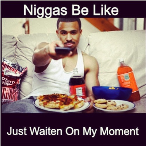 #niggasbelike #waitingonmymoment