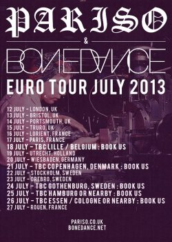 throatruinerrecords:  Bone Dance and PARISO are doing an european tour in July and they need your help to fill some gaps - get in touch at pariso.band@gmail.com if you can do something for them!12 July - London, UK13 July - Bristol, UK14 July - Portsmouth, UK15 July - Truro, UK16 July - Lorient, France17 July - Paris, France18 July - Lille / Belgium - BOOK US!19 July - Utrecht, Holland20 July - Wiesbaden, Germany21 July - Copenhagen, Denmark - BOOK US!22 July - Stockholm, Sweden23 July - Orebro, Sweden24 July - Gothenburg, Sweden25 July - Hamburg / North Germany - BOOK US!26 July - Essen / Cologne or Nearby - BOOK US!27 July - Rouen, France / Nearby - BOOK US!  Putting on the Truro show. Yew Kernow Crew