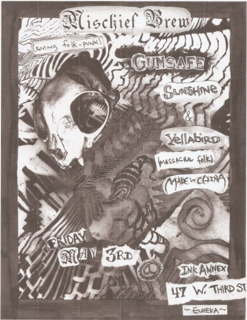 Friday May 3. Mischief Brew (wandering folk punx), Gunsafe (Arcata), Sunshine & Yellabird (massacre folk), Made in China ALL AGES. @ The Ink Annex 47 W. 3rd St Eureka, CA 7pm?