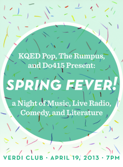 therumpus:  We're teaming up with KQED Pop and Do415 to present Spring Fever: A Night of Literature, Live Radio, Comedy and Music! Join us at for a feverous night at San Francisco's Verdi Club on Friday, April 19th, 7pm. Free with RSVP! Featuring comedian Sean Keane, literary super-team Wendy MacNaughton and Caroline Paul, KQED Science reporter Lauren Sommer, Amy Standen of KQED's Quest and New York Times contributor Chris Colin. Music provided by Indie electro pop outfit James & Evander and a very special surprise musical headliner!