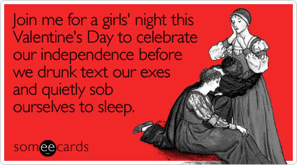Join me for a girls' night this Valentine's Day to celebrate our independence before we drunk text our exes and quietly sob ourselves to sleepVia someecards