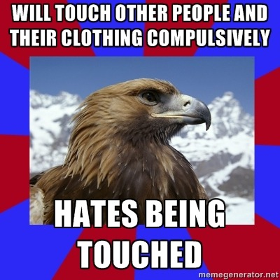 [Caption - Will touch other people and their clothing compulsively / Hates being touched] Actually, I personally don't mind touch in general. It's only strangers touching me, or when it's a sudden touch, that I actually mind. In general I actually require touch, since I'm hypotactile and need lots of textures to stop myself melting down. This often results in hugs. LOTS of hugs. All the time. It makes people uncomfortable. And I need hard pressure, so I have a lot of blankets on my bed, and I wear heavy clothing with semi-rough textures (not enough to chafe but not too little so that I can't feel it). — Sam (Wow, I'm flip-flopping between Sam and Abby today like no-body's business)