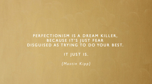 (via perfectionism is a dream killer | Jess Lively)