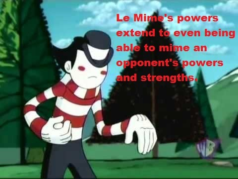 Le Mime's powers extend to even being able to mime his opponent's powers and strengths.  It's a double-edged sword, however; when mirror-miming Clay, he had Clay's strength, but was personally unable to withstand the force he was miming.