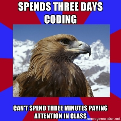 [Caption - Spends three days coding / can't spend three minutes paying attention in class] This is a real issue, because class is just plain dull. I learn something, then don't need to keep hearing or practising it, because I know it now. I can't cope with having to slow down to the same speed as everyone else. As a result, I generally have to flick through the book to learn something new, or just ignore the lesson completely and do other work once I've finished. Drives the other kids and the teachers mad. — Abby