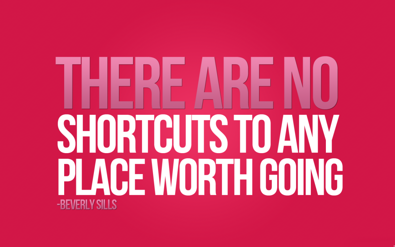 There are no shortcuts to any place worth going. Beverly Sills
