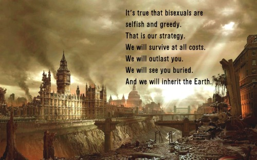 [Image: a computerized image of a ruined post-apocalyptic London. The parliament buildings stand ruined on the left side on a dry Themes. Smoke is rising from various buildings, and the bridges are ruined. The sky is stormy, with a few rays of light shining menacingly between the clouds. Text below.]  It's true that bisexuals are selfish and greedy. That is our strategy. We will survive at all costs. We will outlast you. We will see you buried. And we will inherit the Earth.  Credit for idiom: mjolnirmaleficarum