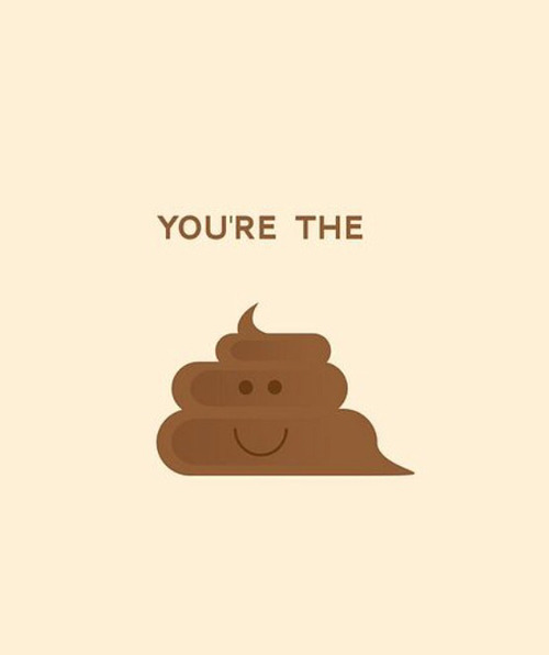 You're the 💩. pe We Heart It.