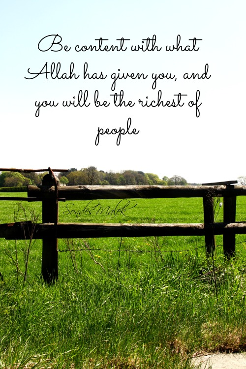 sondesmalek:  be content with what Allah has given you, and you will be the richest of people