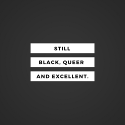 bklynboihood:  Ain't shit changed.Black . Queer and Excellent.