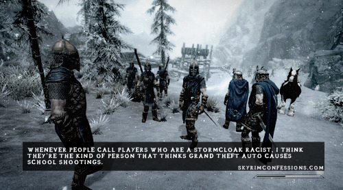 """skyrimconfessionss:  """"Whenever people call players who are Stormcloaks racist, I think they're the kind of person that thinks Grand Theft Auto causes school shootings."""" http://skyrimconfessions.com"""