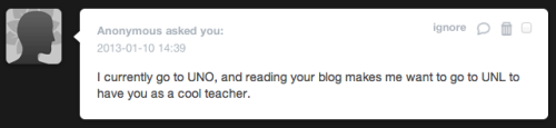 "I don't often post the nice messages I receive here at the blog, as the nasty ones tend to be funnier. But this one really stood out to me because it's pretty important to me to attract the best students to the University of Nebraska-Lincoln. In the past few months, I've attended a number of events designed to provide talented high school students with information about the University of Nebraska. And one of the most common refrains I've heard is that one of the biggest choices they'll have to make is whether to stay in Omaha or come to Lincoln. I wouldn't have thought, before I moved to Omaha, that this was a choice in anyone's mind. But when I first moved here, and everyone I met assumed that I taught at UNO or that I would want to simply ""switch"" to UNO's political science department to save myself the drive, I began to realize that people think the University of Nebraska is the University of Nebraska, whether it's in Lincoln or in Omaha. If my blog persuades even one person to make the switch, I'm happy."