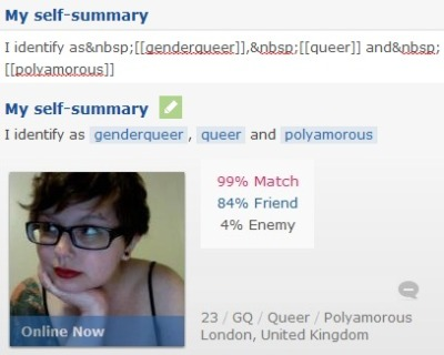 faun-prince:  if you use OkCupid, check out OkChoices, which, when installed, gives you more options for gender, orientation, and relationship status, which other people can see if they've installed the script. it's super rad and you should check it out (instructions on how to use it are on the download page).