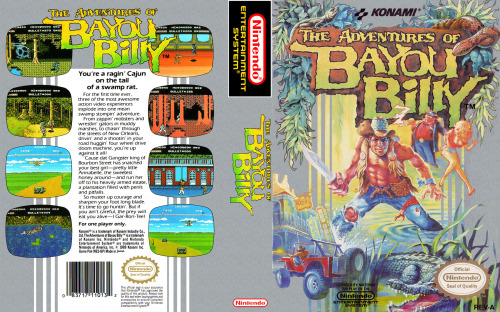 NES Box Art: The Adventures of Bayou Billy Released on August 12, 1988 (JP) June 1989 (NA) You're a ragin' Cajun on the tail of a swamp rat. For the first time ever, three of the most awesome action video experiences explode into one mean swamp stompin' adventure. From zappin' mobsters and wrestlin' gators in muddy marshes, to chasin' through the streets of New Orleans, drivin' and a shootin' in your road huggin' four wheel drive doom machine, you're up against it all! 'Cause that gangster king of Bourbon Street has snatched your best girl - pretty little Annabelle, the sweetest honey around - and run her off to his heavily armed estate, a plantation filled with perils and pitfalls. So muster up courage and sharpen your foot long blade. It's time to go huntin'. But if you ain't careful, the prey will eat you alive - I Gar-Ron-Tee! Gameplay || Wiki