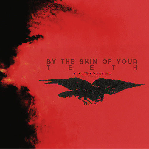 medleypond:  BY THE SKIN OF YOUR TEETH | These are songs for the ones who run alongside steel monsters, the ones who wear the night wrapped around them and call it home. Songs for knives flashing under belts and a heartbeat that never slows. Songs for the fearless and the fearsome: for the faction of Dauntless. {LISTEN}  i. my songs know what you did in the dark (light em up) - fall out boy | ii. fire - ingrid michaelson | iii. still breathing - mayday parade | iv. bartholomew - the silent comedy | v. forever is a long time - charlene kaye | vi. have faith in me - a day to remember | vii. animal - neon trees | viii. in the sea - ingrid michaelson | ix. seventeen forever - metro station | x. seven devils - florence + the machine | xi. sweet disposition - the temper trap | xii. cold war - janelle monáe | xiii. the cold, the dark, & the silence - sea wolf | xiv. you need me, i don't need you - ed sheeran | xv. the end - mayday parade | xvi. broken crown - mumford & sons
