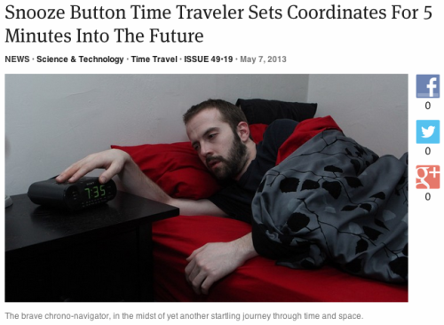 houseoforange:  theonion:  Snooze Button Time Traveler Sets Coordinates For 5 Minutes Into The Future | Full Report  GPOY