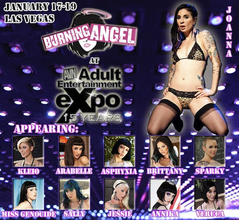 BurningAngel will be at AVN at the Hard Rock Hotelin Las Vegas! Come visit our booth! Day 1 - Thursday December 17th - 12pm-7pm Joanna Angel: 2-7pm Kleio Valentien: 2-7pm Jessie Lee: 2-7pm Arabelle Raphael: 3-7pm Miss Genocide: 12-3pm Sally Sparrow: 12-2pm Anikka Amour: 12-2pm Day 2 - Friday December 18th - 12pm-7pm Joanna Angel: 1-7pm Kleio Valentien: 1-7pm Jessie Lee: 3-7pm Veruca James: 4-7pm Arabelle Raphael: 12-3pmBrittany Lynn: 12-3pmMiss Genocide: 4-7pm Sally Sparrow: 12-3pmAsphyxia Noir: 12-3pm Day 3 - Saturday December 19th - 11am-4pm Joanna Angel: 12-4pmKleio Valentien: 12-4pm Jessie Lee: 11am-2pm Veruca James: 11am-2pmBrittany Lynn: 2-4pm Miss Genocide: 2-4pm Sally Sparrow: 11am-2pm Asphyxia Noir: 11am-3pm Arabelle Raphael: 11am-2pm Sparky Sin Claire: 2-4pm All appearance times are subject to change! (We know how to party.)