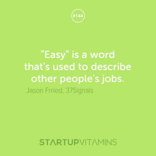 "startupvitamins:  ""Easy"" is a word that's used to describe other people's jobs. -Jason Fried, 37Signals"