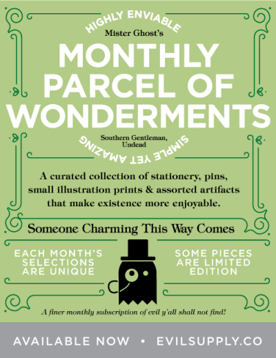 "Mister Ghost's Highly Enviable Monthly Parcel of Simple Yet Amazing Wonderments is now available! Each month, Evil Supply Co. will send you a curated collection of about 3-5 pieces. Possible items include: stationery, pins, small illustration prints, stamps, postcards, magnets, rubber stamps, vinyl bottle labels, ""to do"" lists, memo books… you get the idea. Each parcel also includes a copy of OBITUARY: a tiny monthly booklet (About 16 pages with covers) of stories and articles dedicated to life and death (with other non-sense mixed in for good measure. We might even tell the occasional knock-knock joke, or offer recipes, advice, et cetera). Available Now"