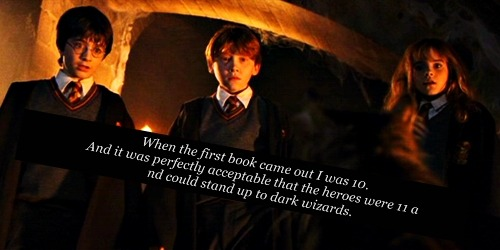 harrypotterconfessions:  Then I reread the books again (for the gazillionth time) when I was 21, and I was appalled that CHILDREN would have to go up against grown ups. For some reason my change of perspective made me sad. Harry is my childhood, I'm not sure I'm ready to be a grownup when it comes to these books.  this is why i'm sad to get older. it's why i refuse to grow up.