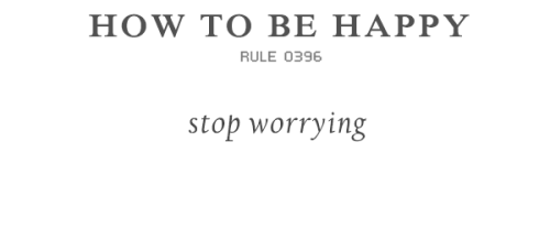 rulestobehappy:  Don't take yourself too seriously. Happy people don't worry  and they recognise that 90 per cent of worries never come true Follow the Rules to be happy (via)  I spend my whole life worrying about everything under the sun and it's time I stop. Yes please.