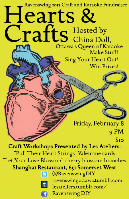 "Les Ateliers presents Hearts and Crafts: A Ravenswing 2013 Craft + Karaoke FundraiserFriday, February 8thShanghai Restaurant / 651 Somerset St. W.9 pm / $10It's almost  Valentine's day! Show your love for Ottawa's Independent DIY scene. Ottawa's Queen of Karaoke, China Doll, will be hosting us for an amazing night of ""love"" themed karaoke and crafts.  Les Ateliers will be presenting two mini-workshops. Make a Valentine for your sweetie or a beautiful gift for someone you love. Play Ravenswing's Love Bingo for a chance to win some of our amazing prizes.  Make stuff! Sing your heart out! Win prizes!"