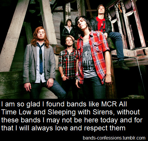 bands-confessions:  I am so glad I found bands like MCR All Time Low and Sleeping with Sirens, without these bands I may not be here today and for that I will always love and respect them Confess: bands-confessions.tumblr.com/ask