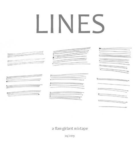 LINES : a flamgirlant mixtape Ever notice how something as simple and innocuous as a line influences our behavior?  Lines are drawn, toed, and crossed.  You get in line, hold the line, and put yourself out on the line.  You either stay within the lines or color outside of them.  Sometimes you got someone on the line; sometimes you take yourself off the line. Here's a dandy little mix all about making lines or reacting to them (and one tasty instrumental jam for good measure).  Plus it's spring and time for a new mix, no? Click here to give it a listen over on 8tracks.  To download a zip file of the tunes, click here or on the image above. LINES - a flamgirlant mixtape01. Thee Oh Sees - Minotaur02. Teen - Come Back03. Devendra Banhart - Mi Negrita04. Foxygen - Oh Yeah05. The Liminanas - Crystal Anis06. The Everywheres - Frightened Face07. Angel Olsen - Free08. Levek - Terra Treasures09. Jaill - Perfect Ten10. Ducktails - Couch-Surfer11. Jonathan Richman And The Modern Lovers - I'm Straight12. Unknown Mortal Orchestra - From the Sun13. Eidolons - Yellow Wallpaper14. Psychic Ills - One More Time15. Stone Coal White - Free16. Brother Mitya - Tenderness17. Mac DeMarco - Cooking Up Something Good18. Cousins - Khyber19. Futurebirds - Virginia Slims As always, show your love to these bands.  Buy a shirt, see a show, ask 'em to sign a record.  Let's support them so they can continue to bring us amazing music. Got more mixes here if you wanna riffle through my collection.  Got a bunch posted over on 8tracks if you need some great music to stream. Enjoy peeps! xox