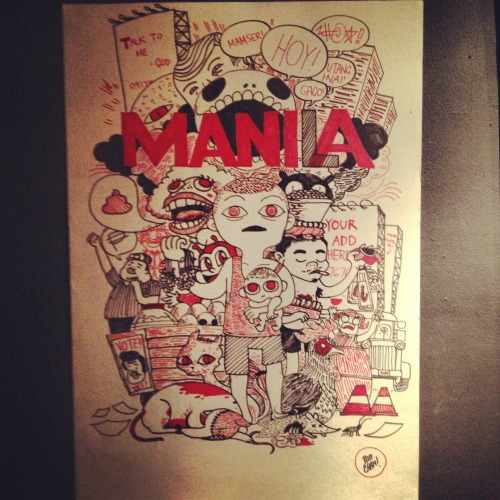 Mania Did some live art over at the City of Man exhibit we had last night. This was something I wanted to do as a piece for the show but didn't have the time to work on it, but figured it was a neat concept to try out as a live-art-on-the-spot-type-of-deal. Book me for gigs, guys. I can totally do stuff like this while you enjoy music from bands and socializing.Concept stuff! I figured that Manila without the L was MANIA and that sort of encapsulates my feelings sometimes with all the things happening in this big city, the frustration, the anger, a bunch of stuff.  I asked a bunch of people for suggestions for things that feel manic or crazy in Manila and drew some of em like the billboards, MMDA officers, barkers, Anne Curtis billboards, the constant looming threat of death, the deceased animals on the road, the roaches, the traffic, the commercialism, just a bunch of uglier things around Manila. YEAH! (photo of me drawing junk from Thysz)