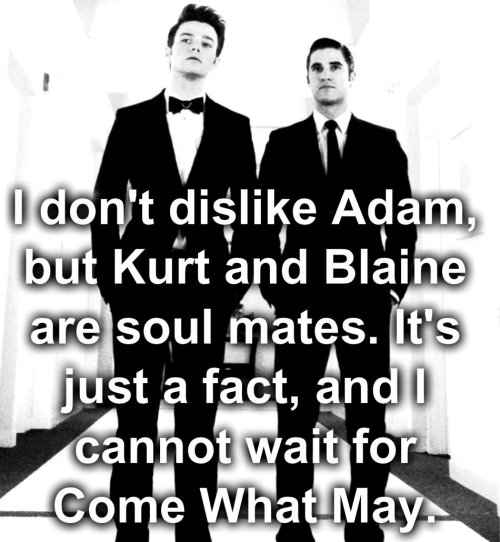 I don't dislike Adam, but Kurt and Blaine are soul mates. It's just a fact, and I cannot wait for Come What May.