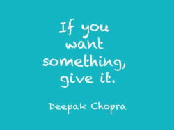 If you want something, give it. #Deepak Chopra