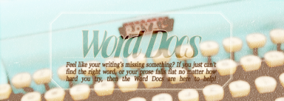 worddocs:  Home // Need a Diagnosis? // F. A. Q. To: Writers in need of a little helpFrom: Some friendly editors What we do:   Read excerpts of your work Critique your style, characterization, word choice, & structure Provide you with suggestions on how to improve your writing style, not just on a specific piece, but overall   We try to give you a holistic overview of your style as an author; what you're doing right, where you could use work, your strengths and your weaknesses. We could have more appropriately called ourselves the Style Docs, but let's face it, that's not nearly as punny. We're here to help you improve your writing—whether fan fiction or original work—and make it more enjoyable for your readers, and hopefully for you as well.