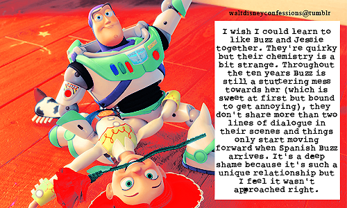 "waltdisneyconfessions:   ""I wish I could learn to like Buzz and Jessie together. They're quirky but their chemistry is a bit strange. Throughout the ten years Buzz is still a stuttering mess towards her (which is sweet at first but bound to get annoying), they don't share more than two lines of dialogue in their scenes and things only start moving forward when Spanish Buzz arrives. It's a deep shame because it's such a unique relationship but I feel it wasn't approached right."""