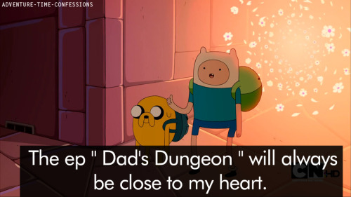 "The ep "" Dad's Dungeon "" will always be close to my heart. My relationship with my Dad had always been very rocky but since he passed it left me wondering what he would think of me now. My dad passed two years ago and the ep aired on his birthday. Hearing Finn and Jake's Dad tell Finn he's proud of him really resonated with me because I know my father would've said the same thing to me."