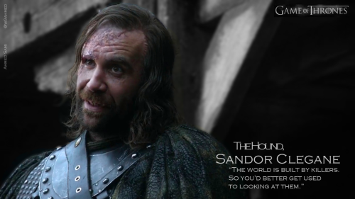 The Hound Sandor Clegane, The world is built by killers. So you'd better get used to looking at them.